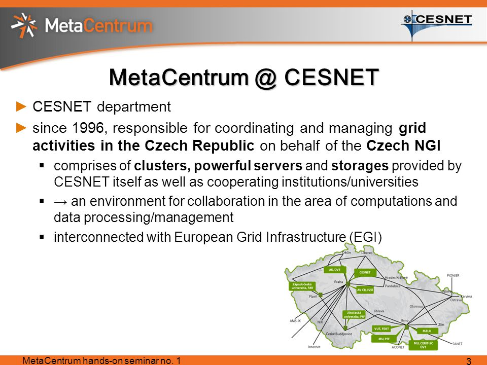 MetaCentrum @ CESNET ►CESNET department ►since 1996, responsible for coordinating and managing grid activities in the Czech Republic on behalf of the Czech NGI  comprises of clusters, powerful servers and storages provided by CESNET itself as well as cooperating institutions/universities  → an environment for collaboration in the area of computations and data processing/management  interconnected with European Grid Infrastructure (EGI) MetaCentrum hands-on seminar no.