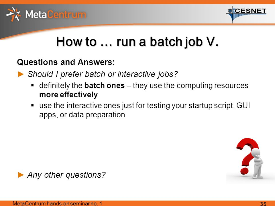 How to … run a batch job V. Questions and Answers: ►Should I prefer batch or interactive jobs.