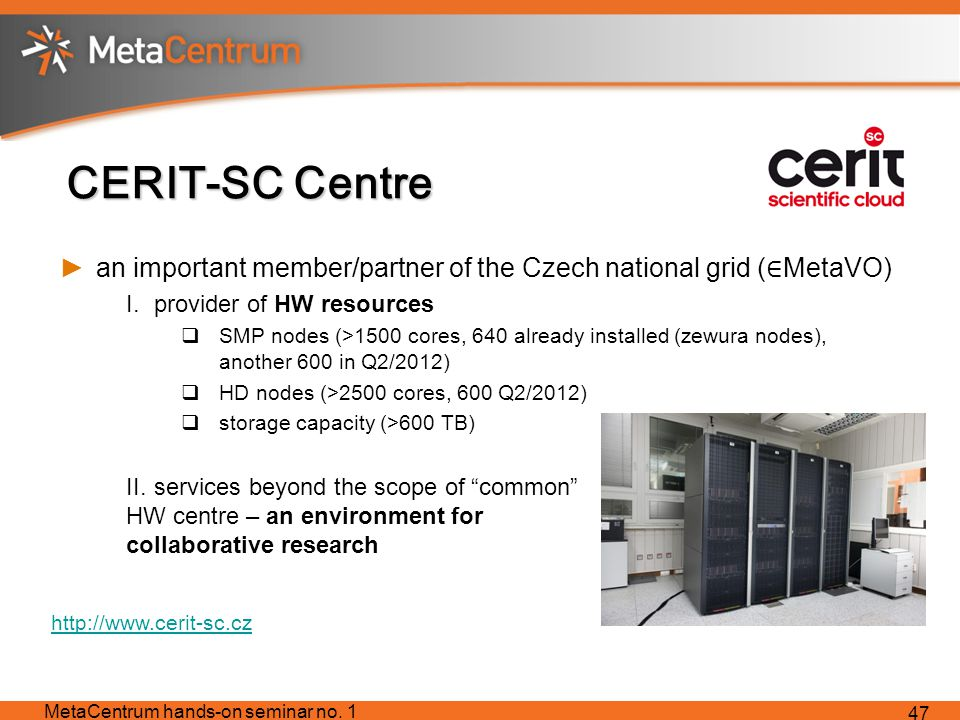 CERIT-SC Centre ►an important member/partner of the Czech national grid ( ∈ MetaVO) I.provider of HW resources  SMP nodes (>1500 cores, 640 already installed (zewura nodes), another 600 in Q2/2012)  HD nodes (>2500 cores, 600 Q2/2012)  storage capacity (>600 TB) II.services beyond the scope of common HW centre – an environment for collaborative research MetaCentrum hands-on seminar no.