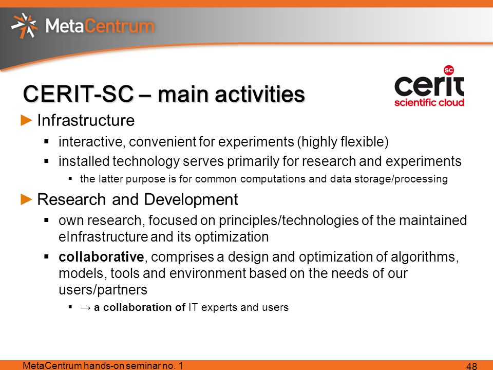 CERIT-SC – main activities ►Infrastructure  interactive, convenient for experiments (highly flexible)  installed technology serves primarily for research and experiments  the latter purpose is for common computations and data storage/processing ►Research and Development  own research, focused on principles/technologies of the maintained eInfrastructure and its optimization  collaborative, comprises a design and optimization of algorithms, models, tools and environment based on the needs of our users/partners  → a collaboration of IT experts and users MetaCentrum hands-on seminar no.
