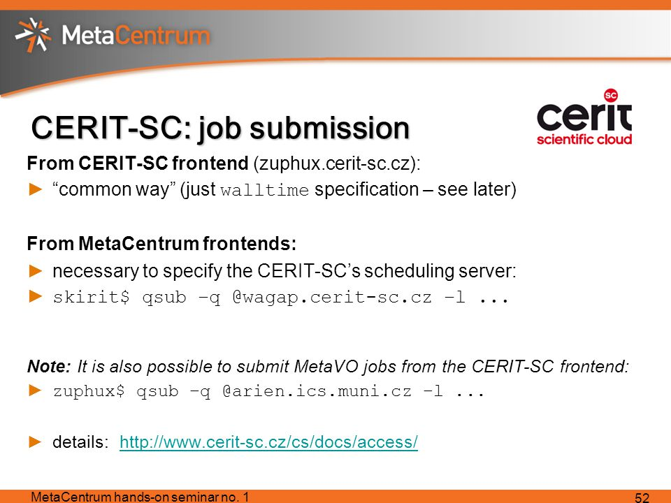 CERIT-SC: job submission From CERIT-SC frontend (zuphux.cerit-sc.cz): ► common way (just walltime specification – see later) From MetaCentrum frontends: ►necessary to specify the CERIT-SC's scheduling server: ► skirit$ qsub –q @wagap.cerit-sc.cz –l...