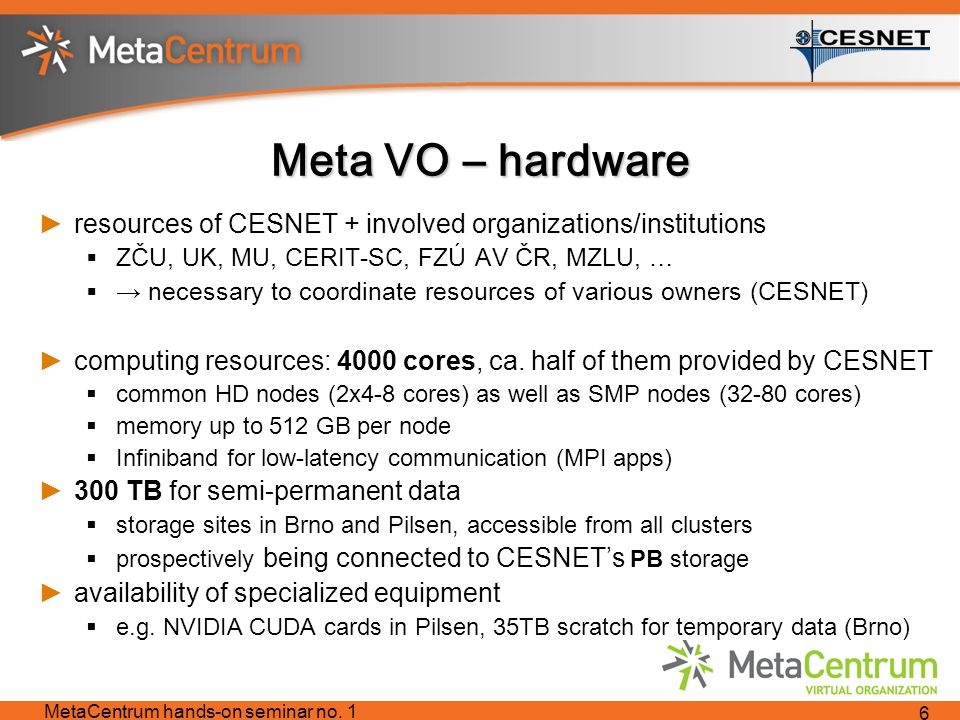 Meta VO – hardware ►resources of CESNET + involved organizations/institutions  ZČU, UK, MU, CERIT-SC, FZÚ AV ČR, MZLU, …  → necessary to coordinate resources of various owners (CESNET) ►computing resources: 4000 cores, ca.