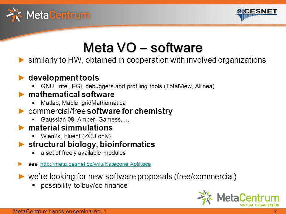 Meta VO – software ►similarly to HW, obtained in cooperation with involved organizations ►development tools  GNU, Intel, PGI, debuggers and profiling tools (TotalView, Allinea) ►mathematical software  Matlab, Maple, gridMathematica ►commercial/free software for chemistry  Gaussian 09, Amber, Gamess, … ►material simmulations  Wien2k, Fluent (ZČU only) ►structural biology, bioinformatics  a set of freely available modules ►see http://meta.cesnet.cz/wiki/Kategorie:Aplikacehttp://meta.cesnet.cz/wiki/Kategorie:Aplikace ►we're looking for new software proposals (free/commercial)  possibility to buy/co-finance MetaCentrum hands-on seminar no.