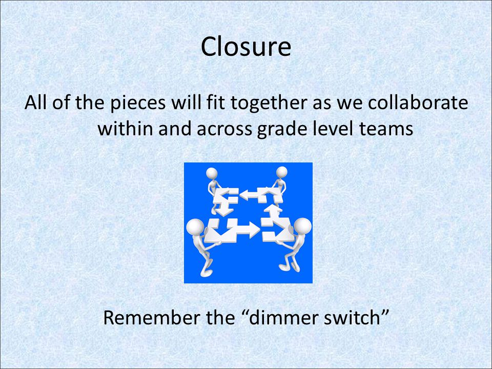 """Closure All of the pieces will fit together as we collaborate within and across grade level teams Remember the """"dimmer switch"""""""