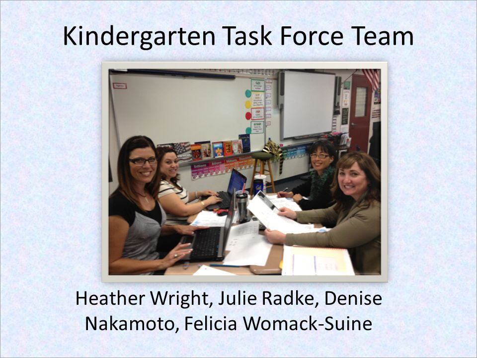 Kindergarten Task Force Team Heather Wright, Julie Radke, Denise Nakamoto, Felicia Womack-Suine