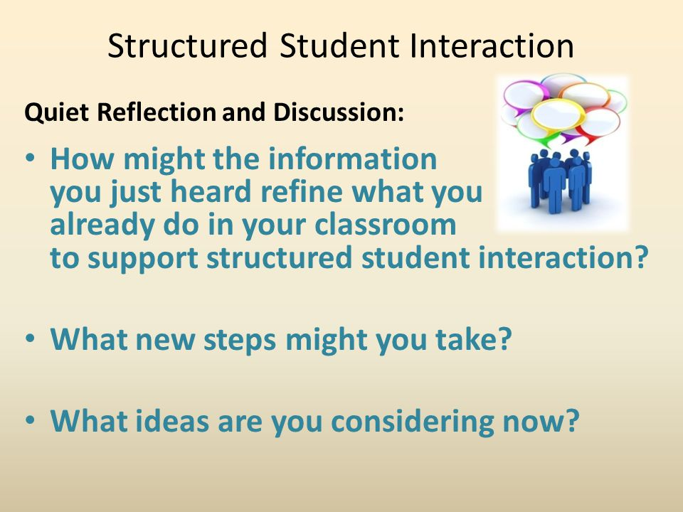 Structured Student Interaction Quiet Reflection and Discussion: How might the information you just heard refine what you already do in your classroom