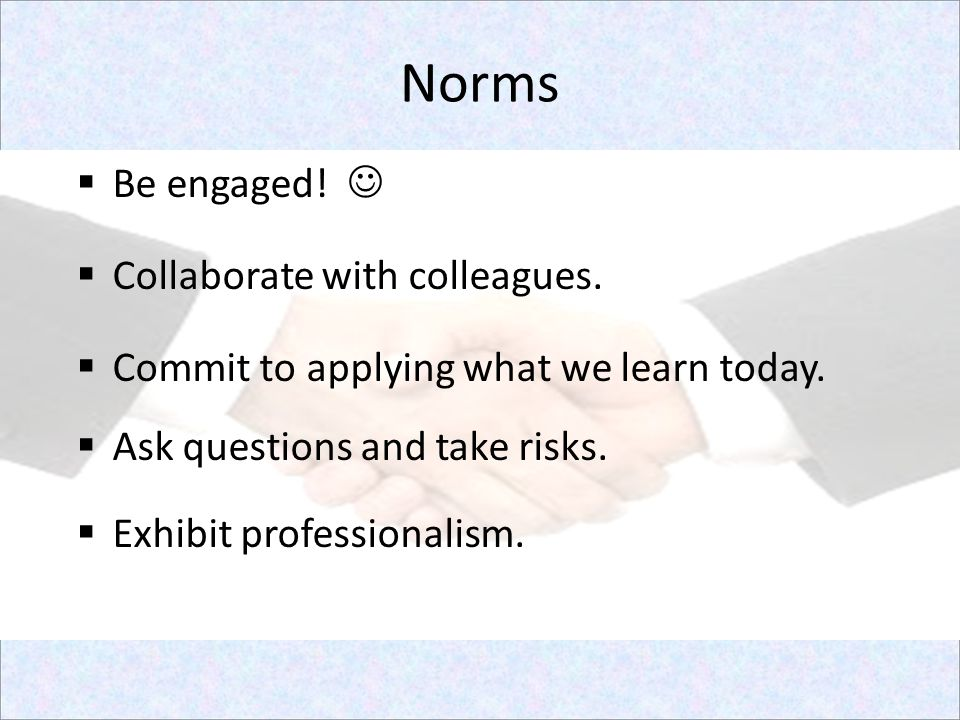 Norms  Be engaged!  Collaborate with colleagues.  Commit to applying what we learn today.  Ask questions and take risks.  Exhibit professionalism