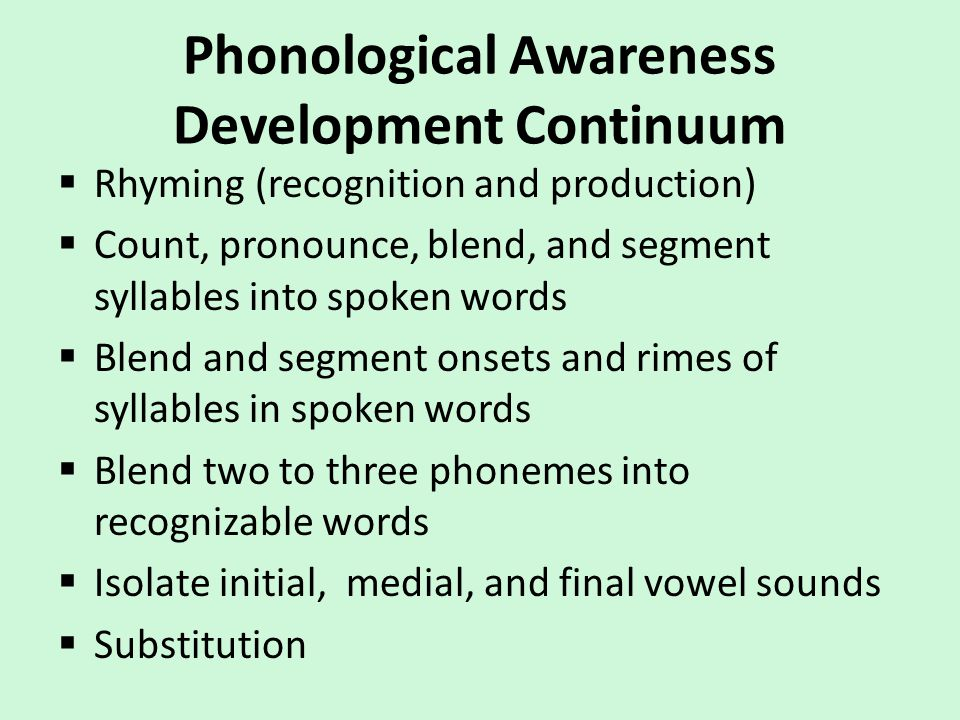 Phonological Awareness Development Continuum  Rhyming (recognition and production)  Count, pronounce, blend, and segment syllables into spoken words