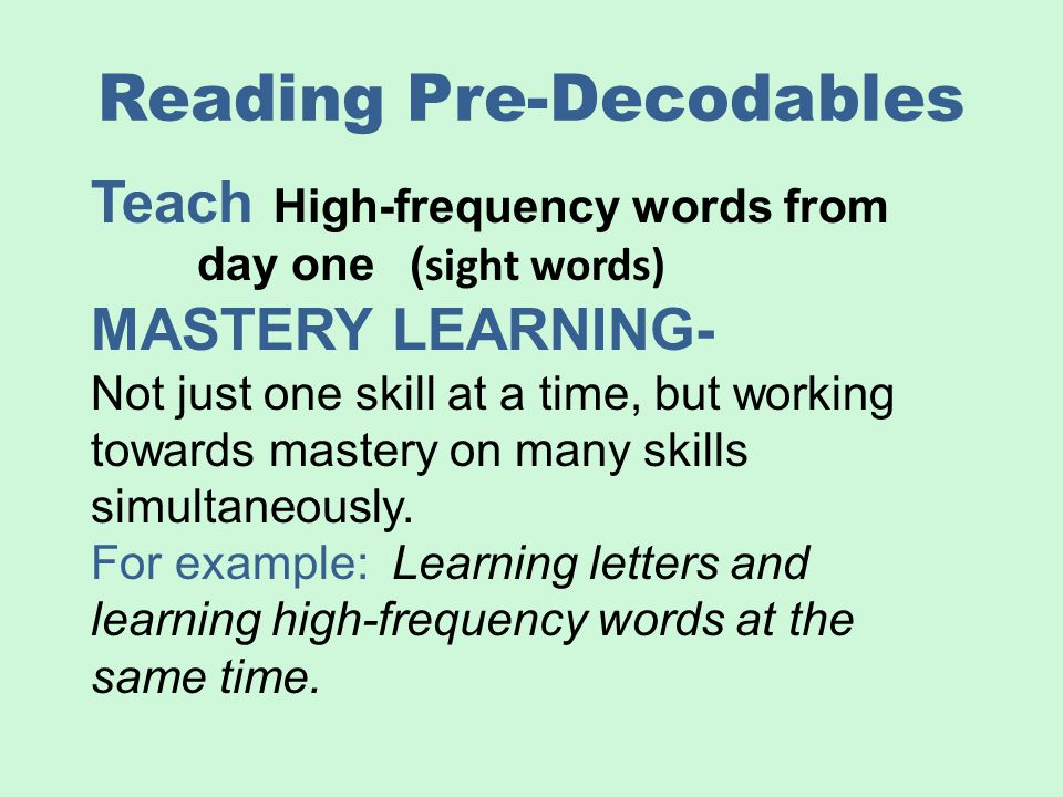 Reading Pre-Decodables Teach High-frequency words from day one( sight words) MASTERY LEARNING- Not just one skill at a time, but working towards maste