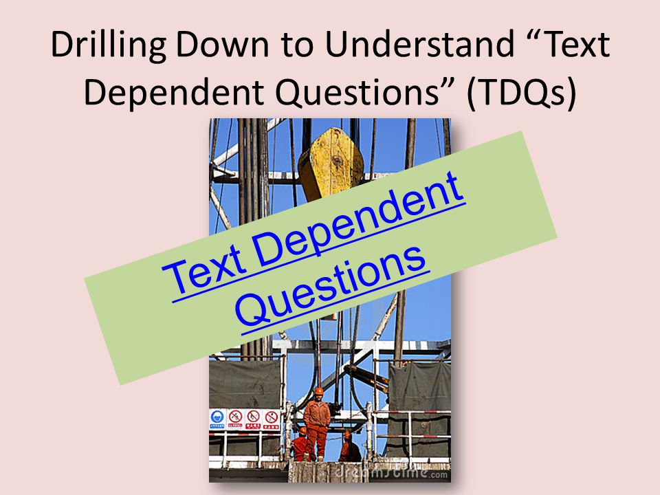 """Drilling Down to Understand """"Text Dependent Questions"""" (TDQs) Text Dependent Questions"""