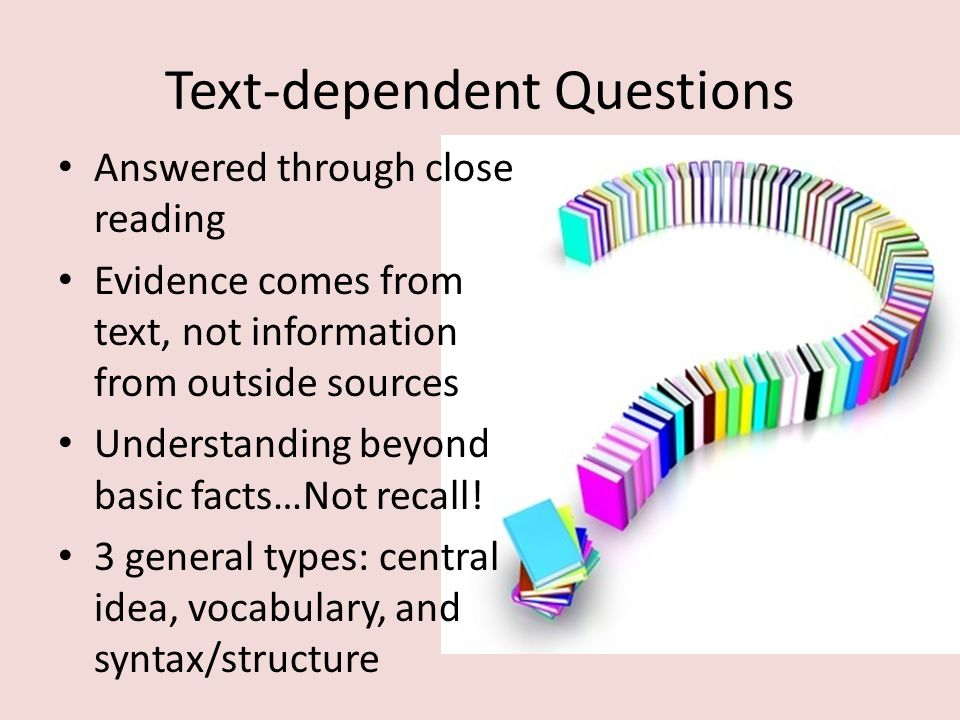 Text-dependent Questions Answered through close reading Evidence comes from text, not information from outside sources Understanding beyond basic fact