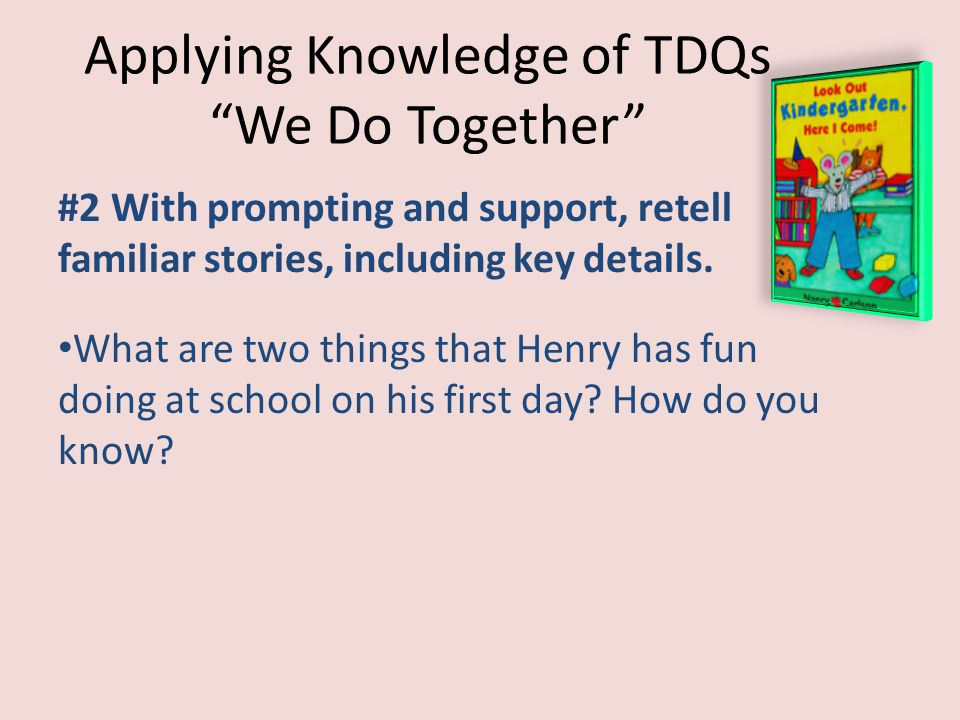 """Applying Knowledge of TDQs """"We Do Together"""" #2 With prompting and support, retell familiar stories, including key details. What are two things that He"""