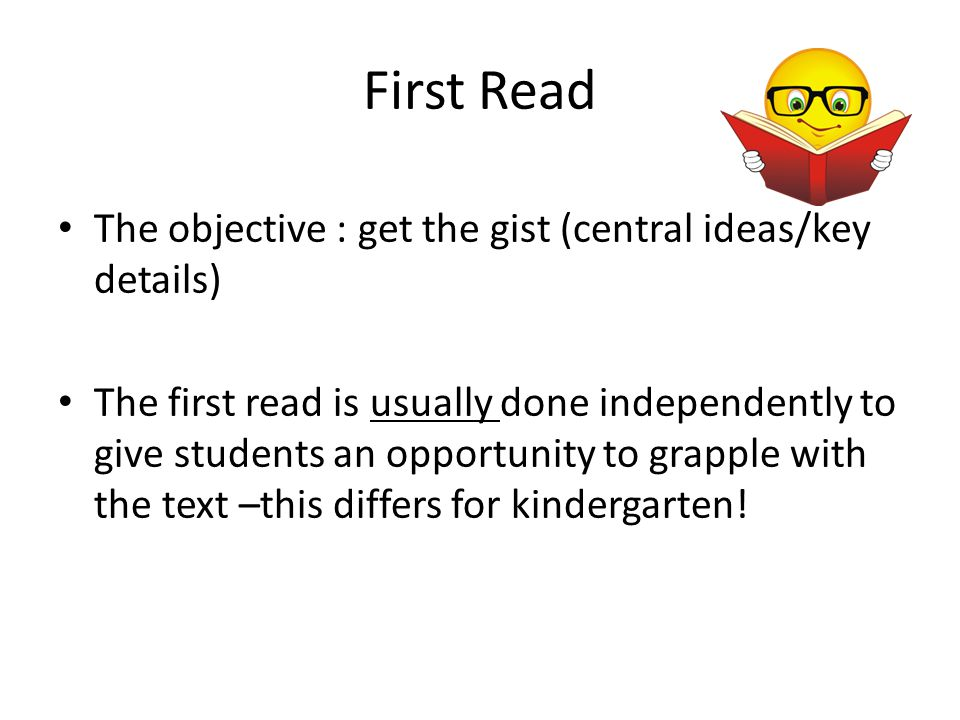 First Read The objective : get the gist (central ideas/key details) The first read is usually done independently to give students an opportunity to gr