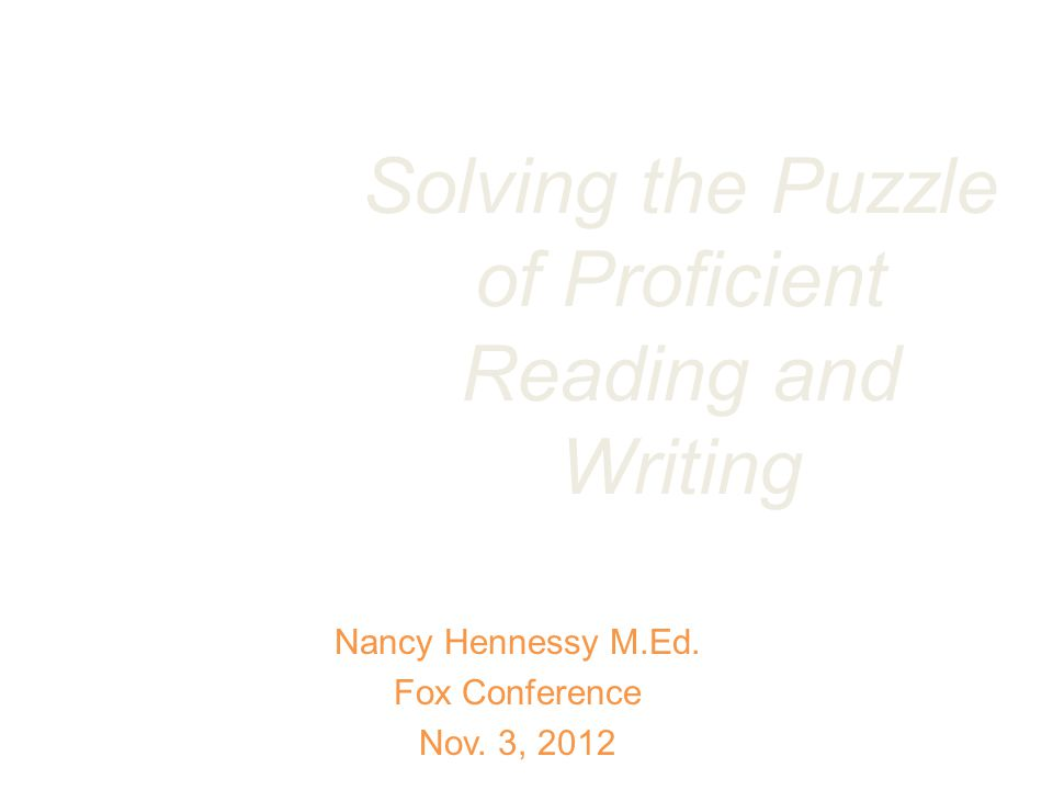 Solving the Puzzle of Proficient Reading and Writing Nancy Hennessy M.Ed.