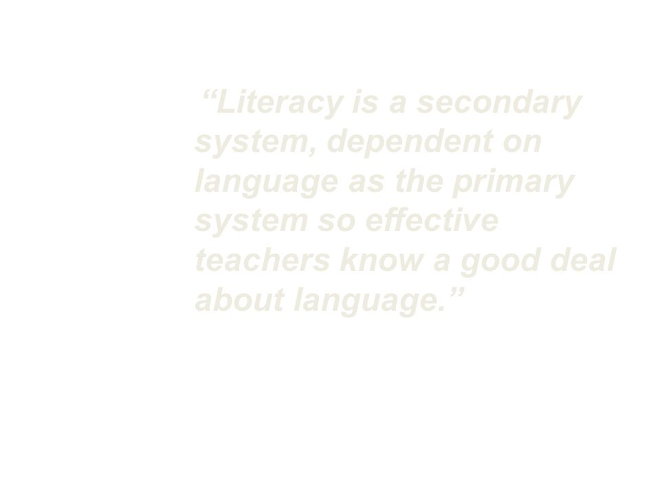 Literacy is a secondary system, dependent on language as the primary system so effective teachers know a good deal about language. Catherine Snow, Knowledge to Support the Teaching of Reading, 2005