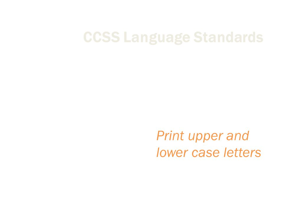 CCSS Language Standards Conventions of English Language Print upper and lower case letters