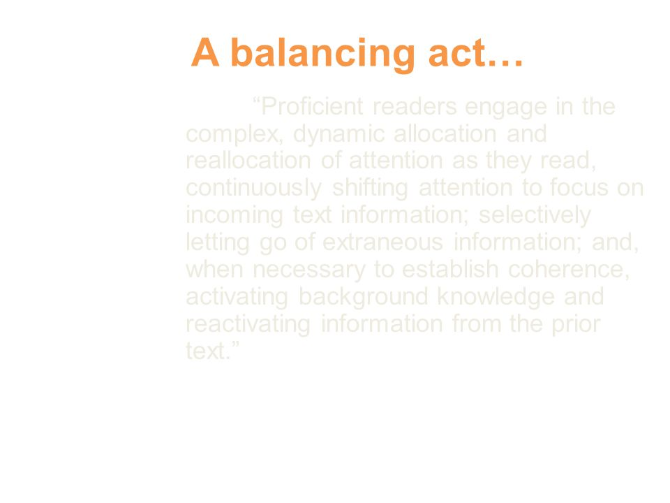 A balancing act… Proficient readers engage in the complex, dynamic allocation and reallocation of attention as they read, continuously shifting attention to focus on incoming text information; selectively letting go of extraneous information; and, when necessary to establish coherence, activating background knowledge and reactivating information from the prior text. Rapp & van den Broek, 2005