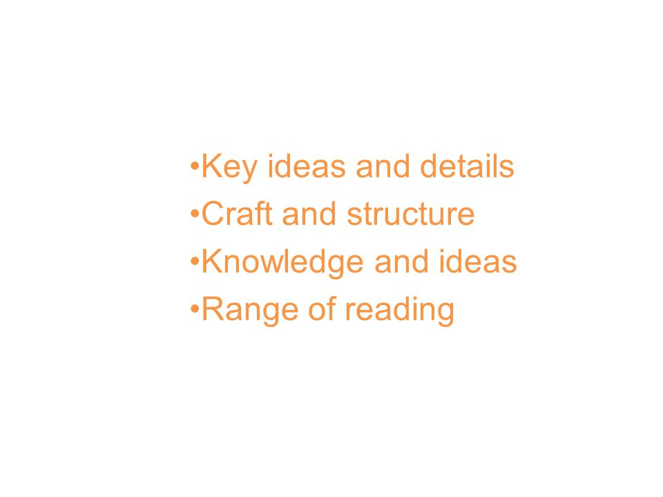 Anchor Standards for Reading Key ideas and details Craft and structure Knowledge and ideas Range of reading