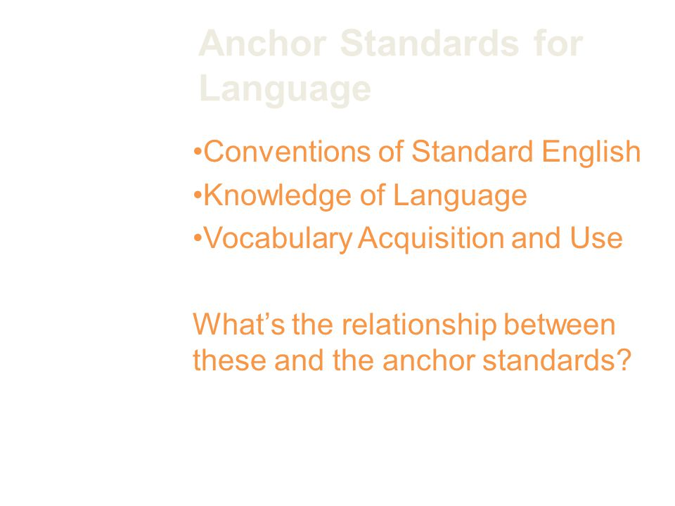 Anchor Standards for Language Conventions of Standard English Knowledge of Language Vocabulary Acquisition and Use What's the relationship between these and the anchor standards