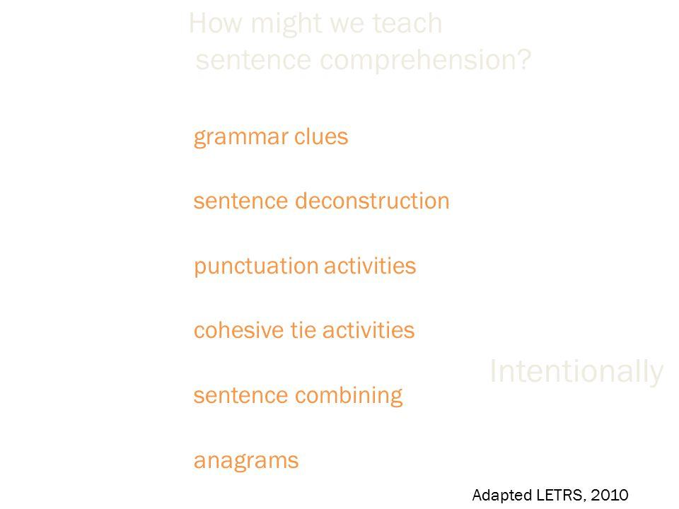 grammar clues sentence deconstruction punctuation activities cohesive tie activities sentence combining anagrams Indirectly Adapted LETRS, 2010 How might we teach sentence comprehension.