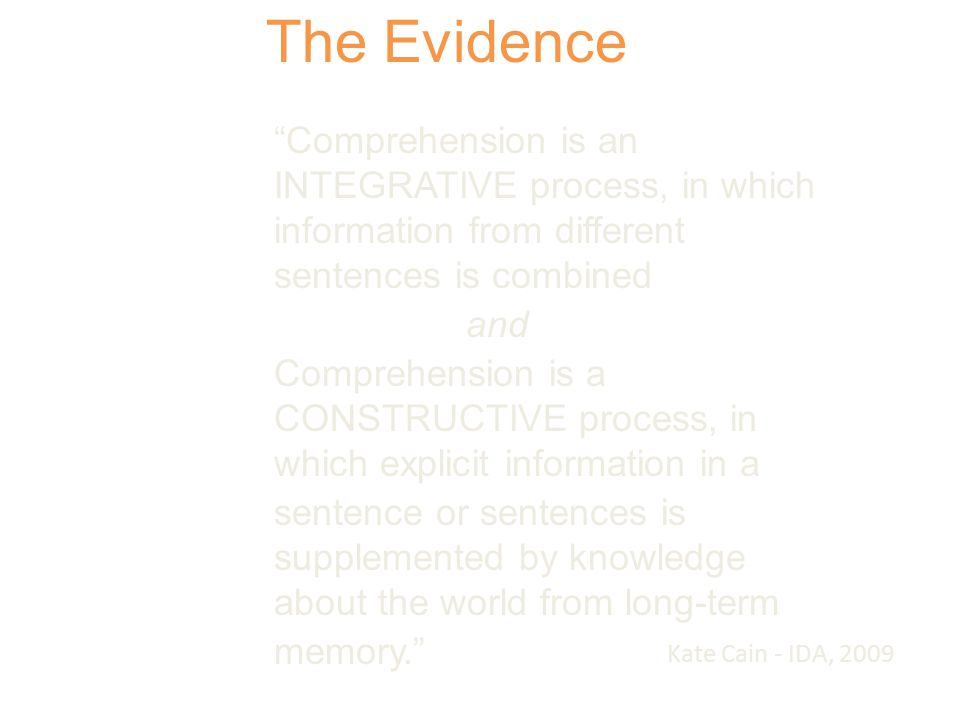 Comprehension is an INTEGRATIVE process, in which information from different sentences is combined and Comprehension is a CONSTRUCTIVE process, in which explicit information in a sentence or sentences is supplemented by knowledge about the world from long-term memory. The Evidence Kate Cain - IDA, 2009