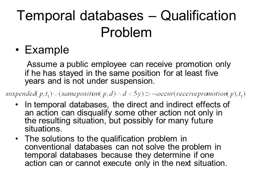 Temporal databases – Qualification Problem Example Assume a public employee can receive promotion only if he has stayed in the same position for at least five years and is not under suspension.