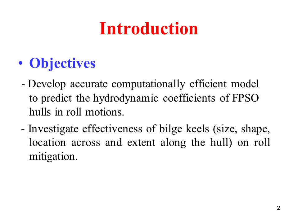2 Introduction Objectives - Develop accurate computationally efficient model to predict the hydrodynamic coefficients of FPSO hulls in roll motions.