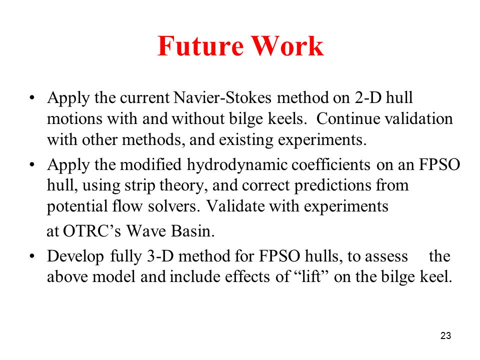 23 Future Work Apply the current Navier-Stokes method on 2-D hull motions with and without bilge keels.