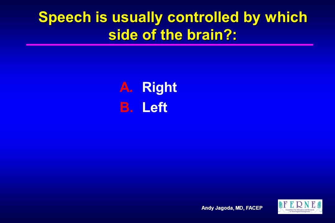 Andy Jagoda, MD, FACEP Speech is usually controlled by which side of the brain?: A.Right B.Left