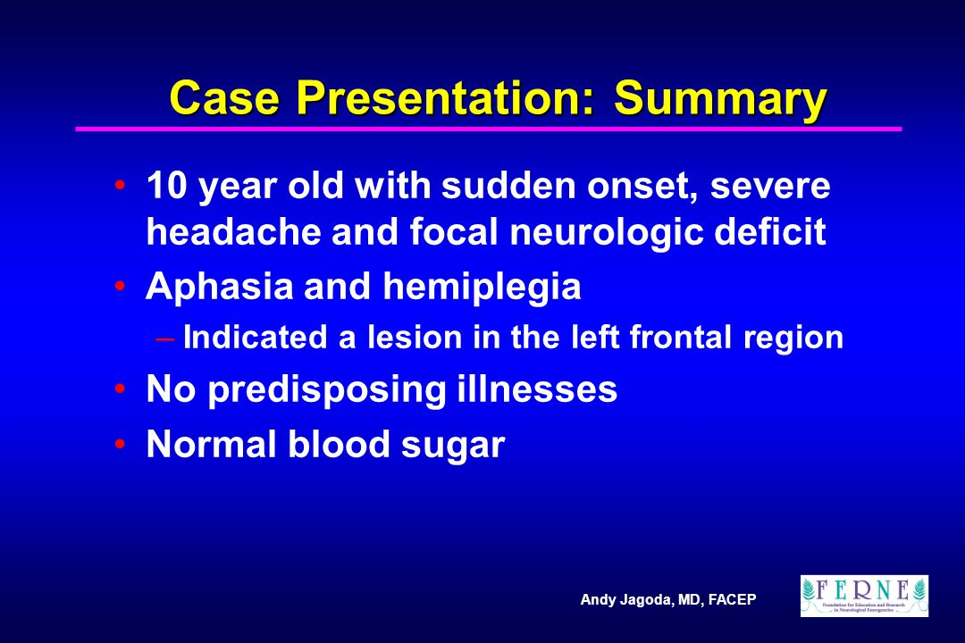 Andy Jagoda, MD, FACEP Case Presentation: Summary 10 year old with sudden onset, severe headache and focal neurologic deficit Aphasia and hemiplegia –Indicated a lesion in the left frontal region No predisposing illnesses Normal blood sugar