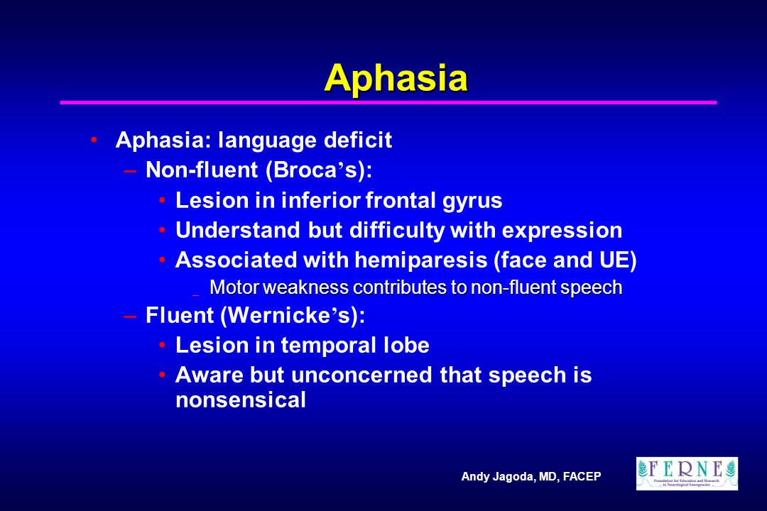 Andy Jagoda, MD, FACEP Aphasia Aphasia: language deficit –Non-fluent (Broca ' s): Lesion in inferior frontal gyrus Understand but difficulty with expr