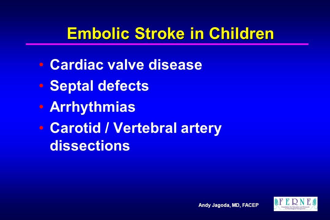 Andy Jagoda, MD, FACEP Embolic Stroke in Children Cardiac valve disease Septal defects Arrhythmias Carotid / Vertebral artery dissections
