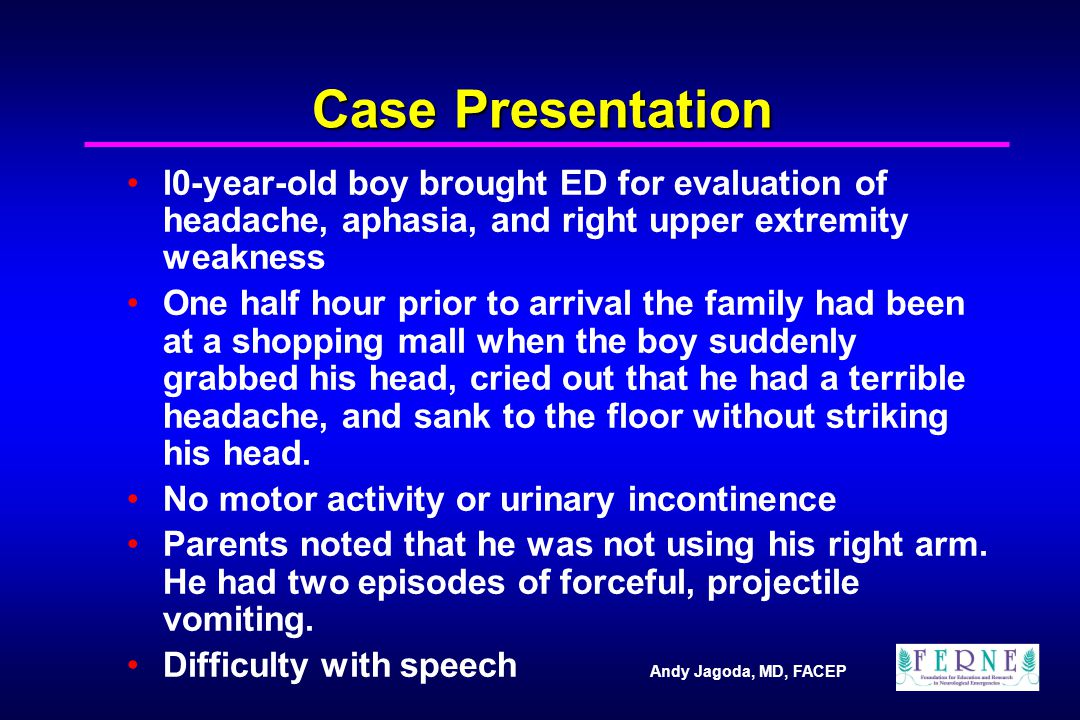 Andy Jagoda, MD, FACEP Case Presentation l0-year-old boy brought ED for evaluation of headache, aphasia, and right upper extremity weakness One half hour prior to arrival the family had been at a shopping mall when the boy suddenly grabbed his head, cried out that he had a terrible headache, and sank to the floor without striking his head.