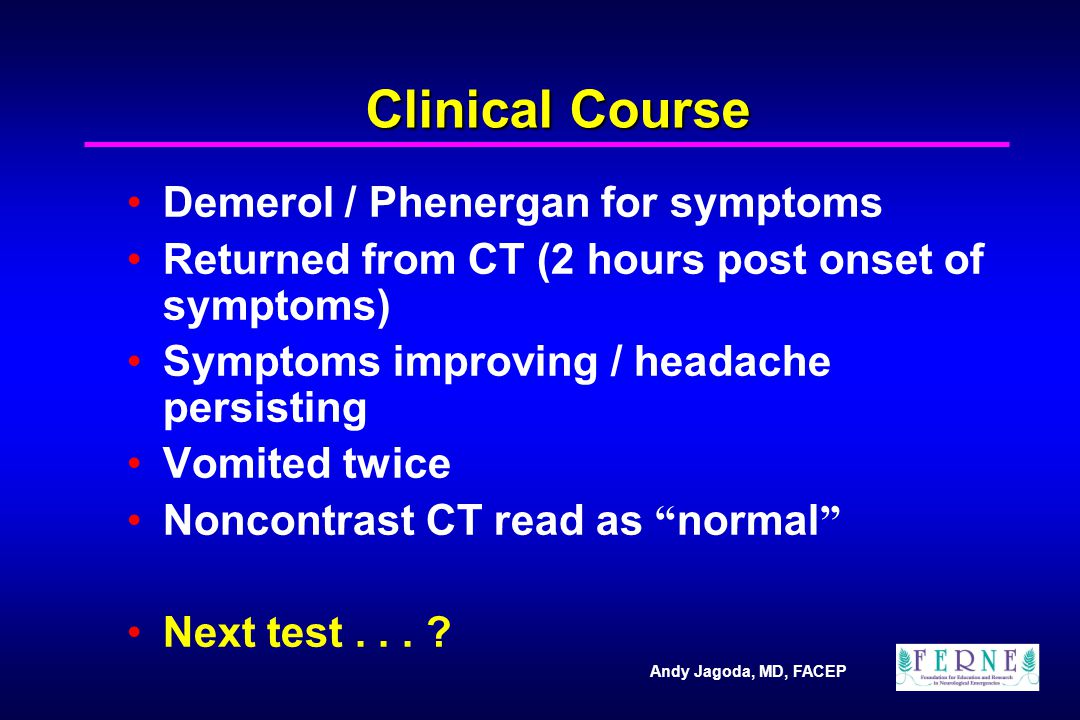 Andy Jagoda, MD, FACEP Clinical Course Demerol / Phenergan for symptoms Returned from CT (2 hours post onset of symptoms) Symptoms improving / headache persisting Vomited twice Noncontrast CT read as normal Next test...