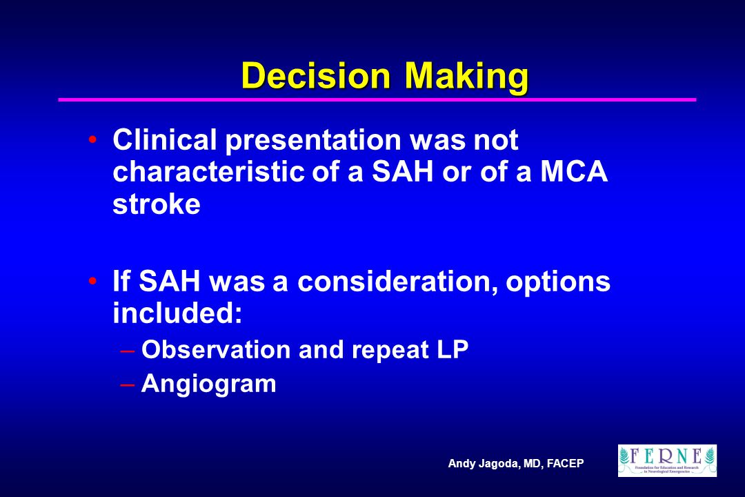 Andy Jagoda, MD, FACEP Decision Making Clinical presentation was not characteristic of a SAH or of a MCA stroke If SAH was a consideration, options included: –Observation and repeat LP –Angiogram