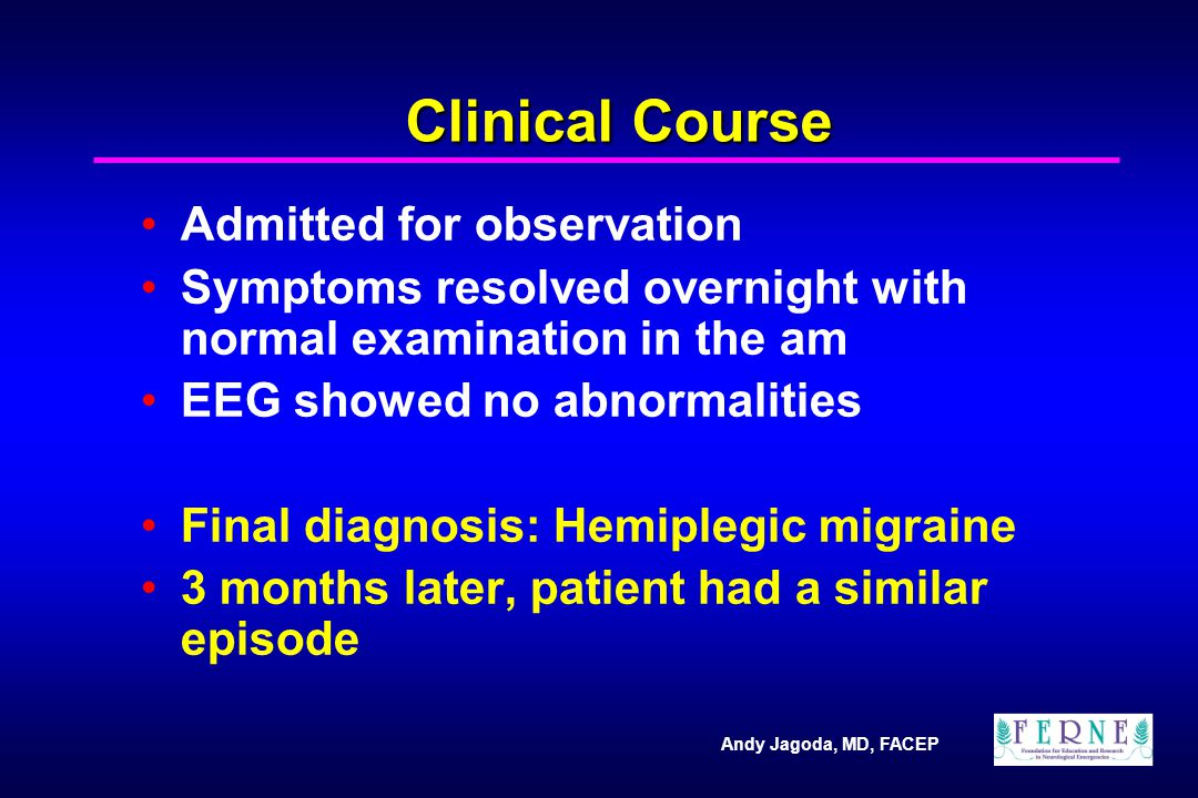 Andy Jagoda, MD, FACEP Clinical Course Admitted for observation Symptoms resolved overnight with normal examination in the am EEG showed no abnormalities Final diagnosis: Hemiplegic migraine 3 months later, patient had a similar episode