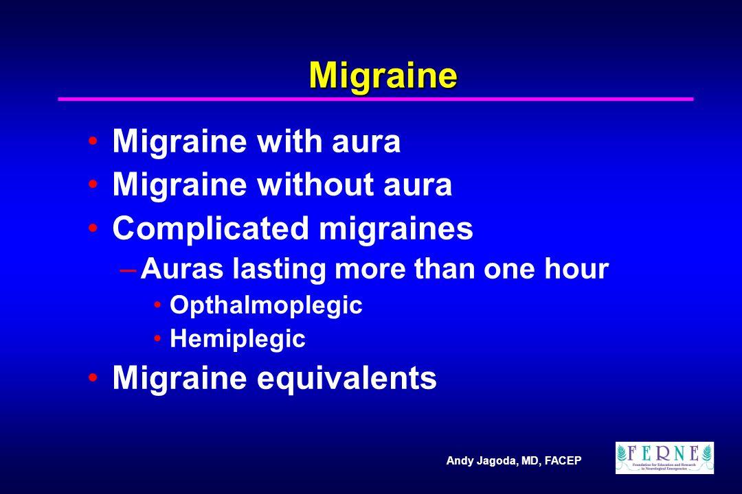 Andy Jagoda, MD, FACEP Migraine Migraine with aura Migraine without aura Complicated migraines –Auras lasting more than one hour Opthalmoplegic Hemiplegic Migraine equivalents