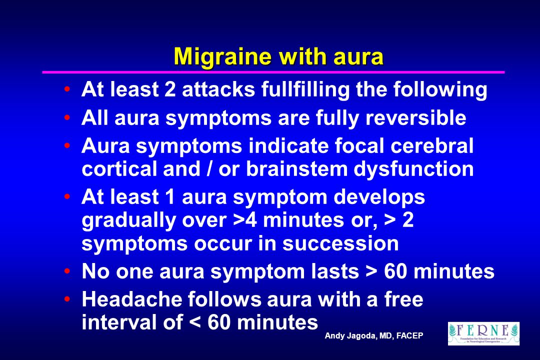Andy Jagoda, MD, FACEP Migraine with aura At least 2 attacks fullfilling the following All aura symptoms are fully reversible Aura symptoms indicate focal cerebral cortical and / or brainstem dysfunction At least 1 aura symptom develops gradually over >4 minutes or, > 2 symptoms occur in succession No one aura symptom lasts > 60 minutes Headache follows aura with a free interval of < 60 minutes