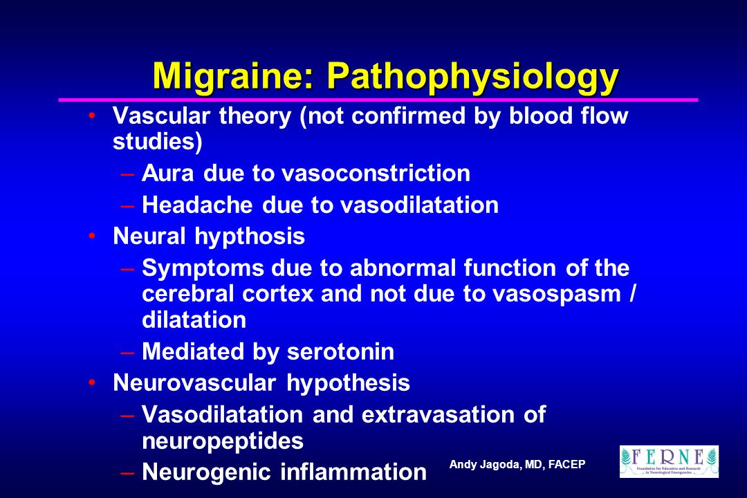 Andy Jagoda, MD, FACEP Migraine: Pathophysiology Vascular theory (not confirmed by blood flow studies) –Aura due to vasoconstriction –Headache due to vasodilatation Neural hypthosis –Symptoms due to abnormal function of the cerebral cortex and not due to vasospasm / dilatation –Mediated by serotonin Neurovascular hypothesis –Vasodilatation and extravasation of neuropeptides –Neurogenic inflammation