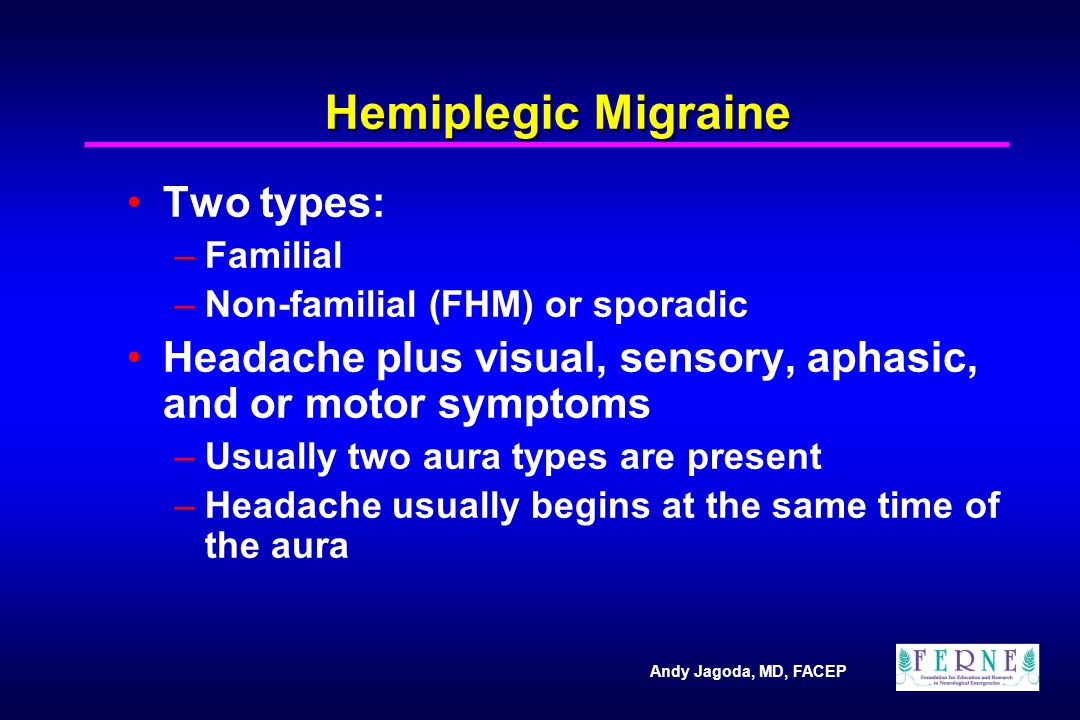 Andy Jagoda, MD, FACEP Hemiplegic Migraine Two types: –Familial –Non-familial (FHM) or sporadic Headache plus visual, sensory, aphasic, and or motor s