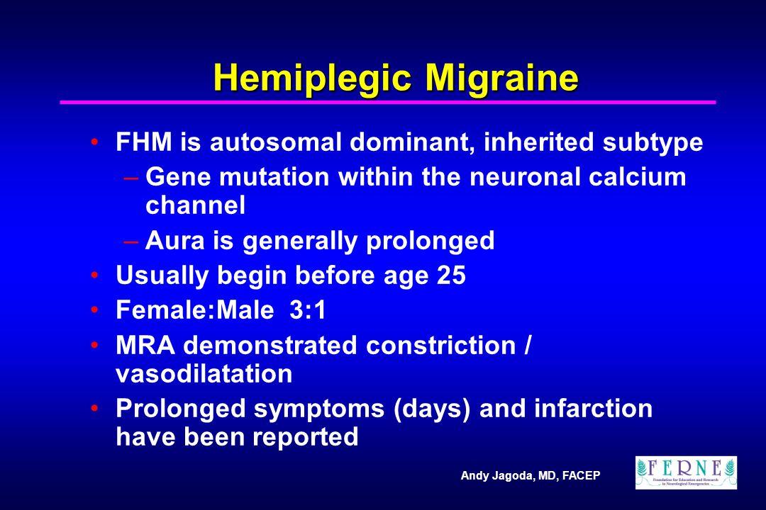 Andy Jagoda, MD, FACEP Hemiplegic Migraine FHM is autosomal dominant, inherited subtype –Gene mutation within the neuronal calcium channel –Aura is ge