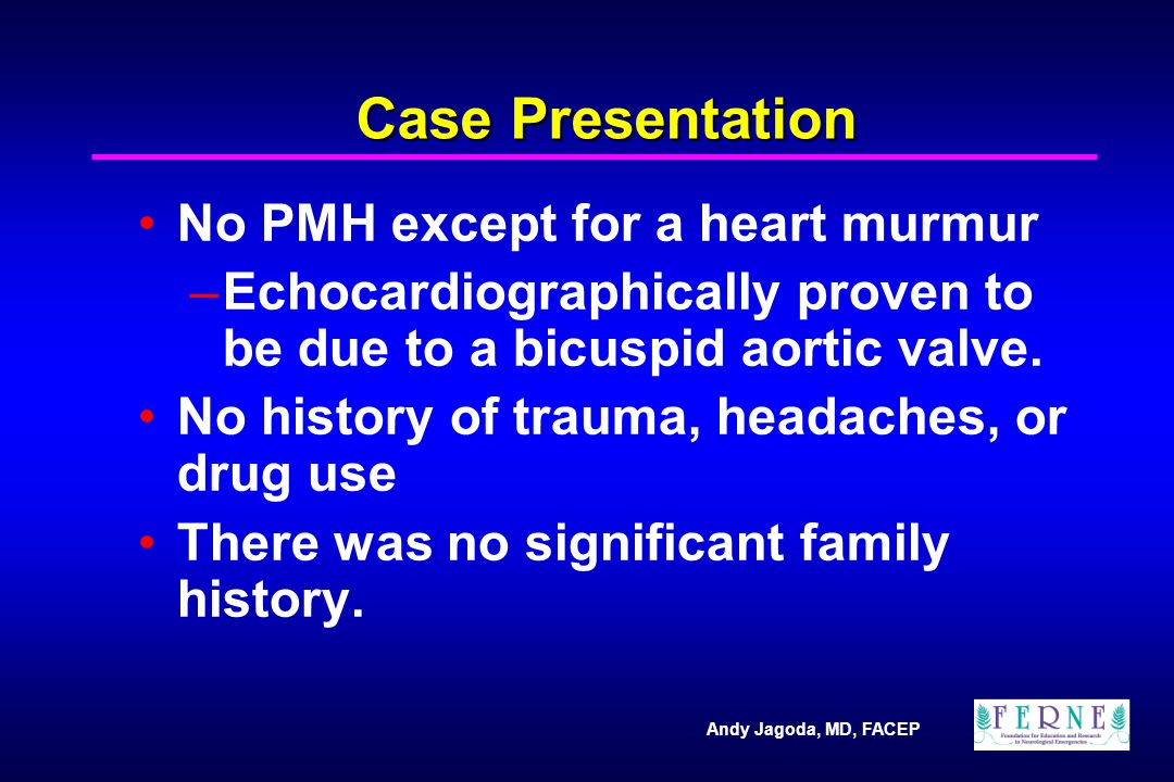 Andy Jagoda, MD, FACEP Case Presentation No PMH except for a heart murmur –Echocardiographically proven to be due to a bicuspid aortic valve. No histo