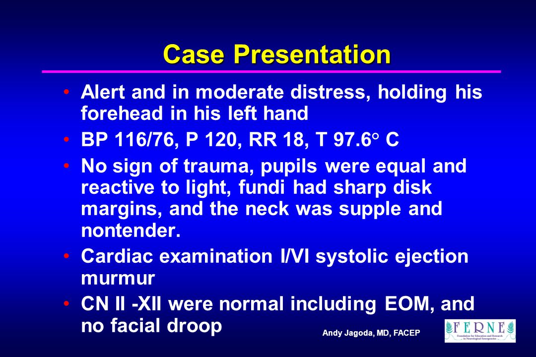 Andy Jagoda, MD, FACEP Case Presentation Alert and in moderate distress, holding his forehead in his left hand BP 116/76, P 120, RR 18, T 97.6° C No sign of trauma, pupils were equal and reactive to light, fundi had sharp disk margins, and the neck was supple and nontender.