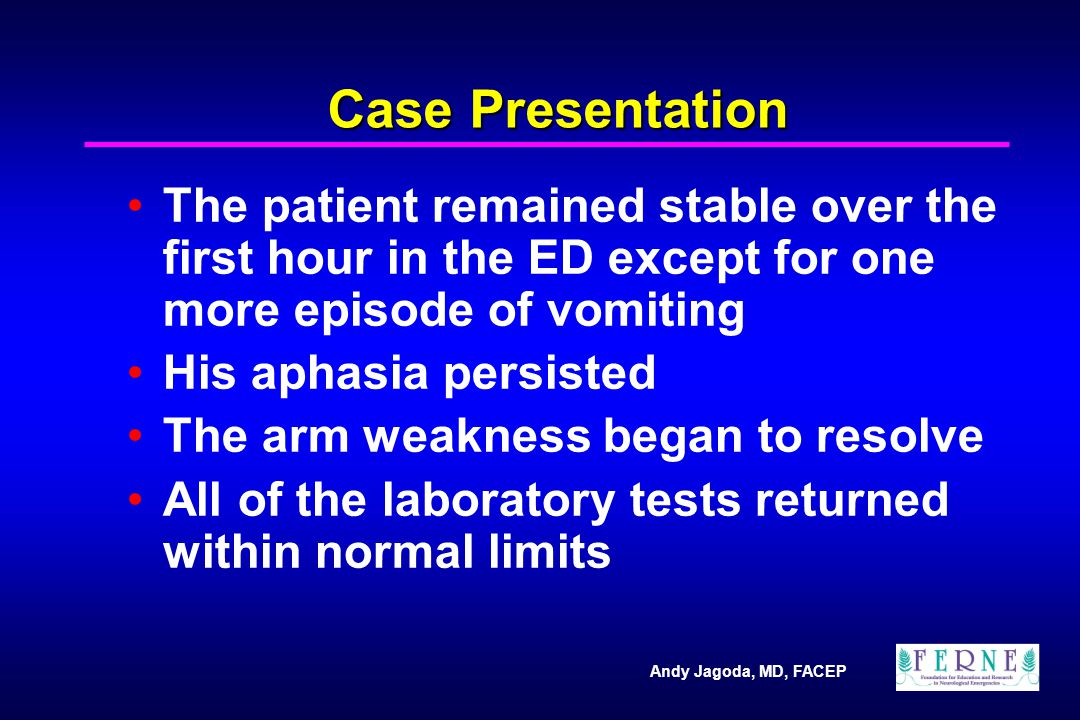 Andy Jagoda, MD, FACEP Case Presentation The patient remained stable over the first hour in the ED except for one more episode of vomiting His aphasia persisted The arm weakness began to resolve All of the laboratory tests returned within normal limits