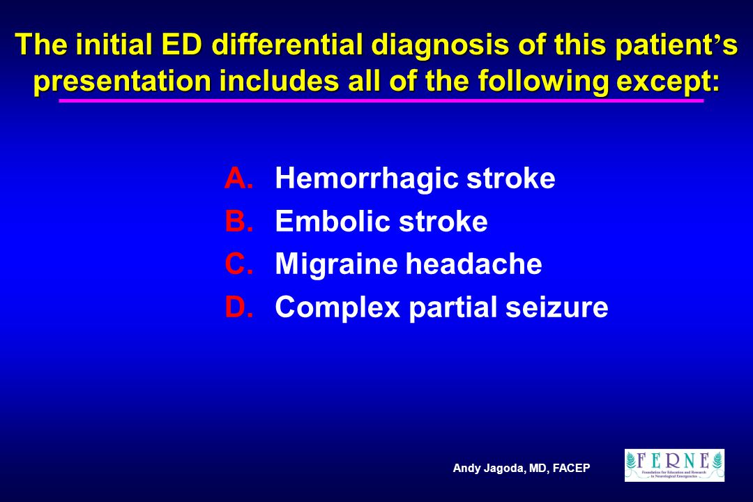 Andy Jagoda, MD, FACEP The initial ED differential diagnosis of this patient ' s presentation includes all of the following except: A.Hemorrhagic stroke B.Embolic stroke C.Migraine headache D.Complex partial seizure