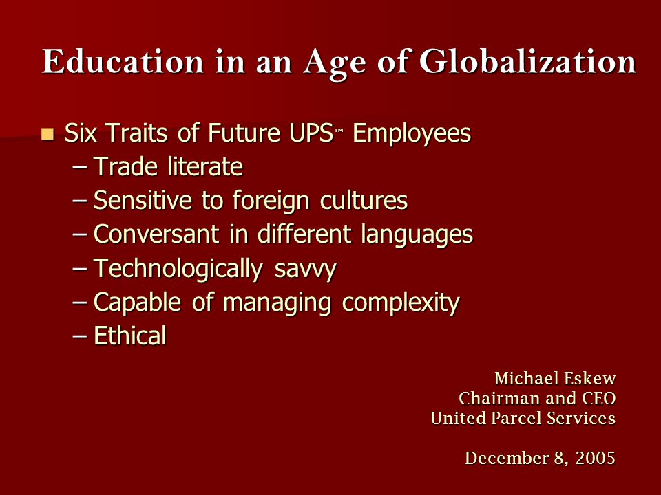 Education in an Age of Globalization Six Traits of Future UPS ™ Employees Six Traits of Future UPS ™ Employees –Trade literate –Sensitive to foreign c