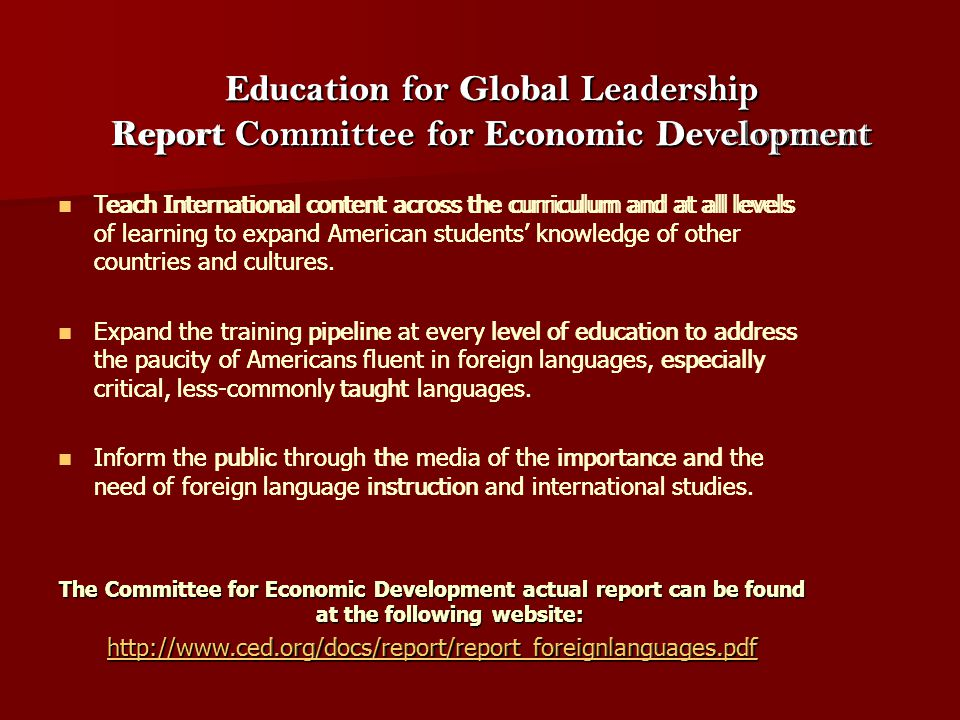 Education for Global Leadership Report Committee for Economic Development Teach International content across the curriculum and at all levels of learn