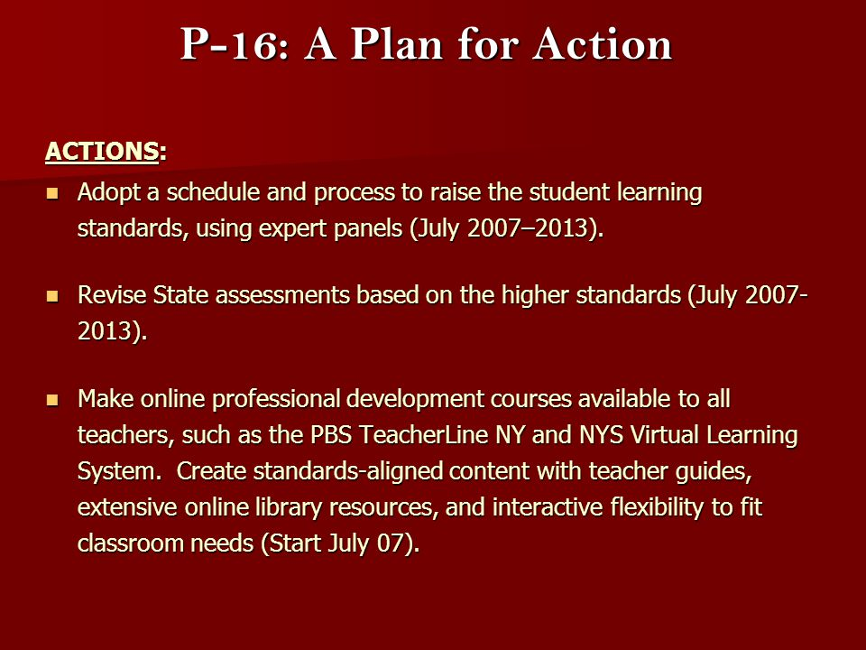 P-16: A Plan for Action ACTIONS: ACTIONS: Adopt a schedule and process to raise the student learning standards, using expert panels (July 2007–2013).