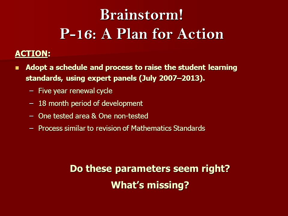 Brainstorm! P-16: A Plan for Action ACTION: ACTION: Adopt a schedule and process to raise the student learning standards, using expert panels (July 20