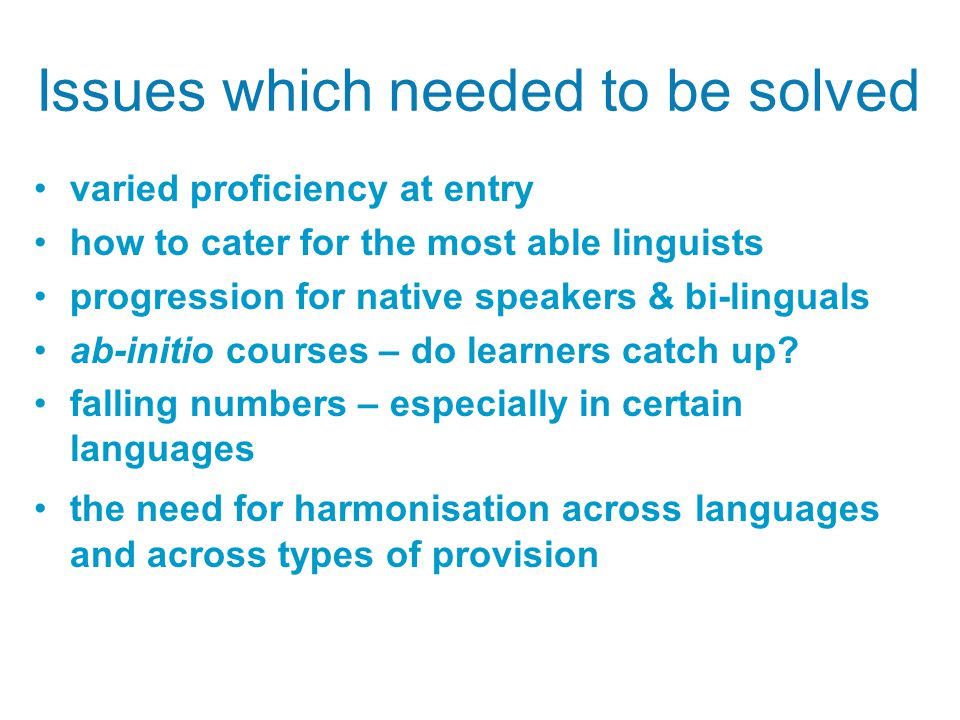 Issues which needed to be solved varied proficiency at entry how to cater for the most able linguists progression for native speakers & bi-linguals ab-initio courses – do learners catch up.